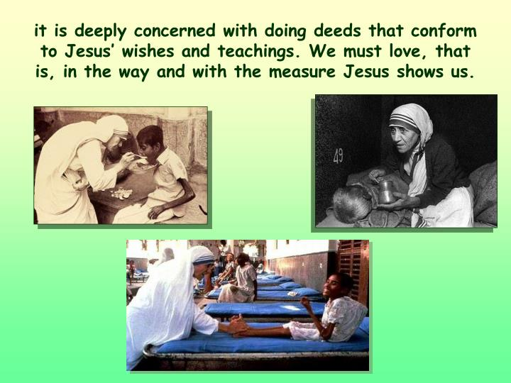 it is deeply concerned with doing deeds that conform to Jesus' wishes and teachings. We must love, that is, in the way and with the measure Jesus shows us.