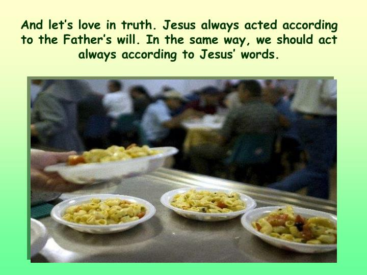 And let's love in truth. Jesus always acted according to the Father's will. In the same way, we should act always according to Jesus' words.