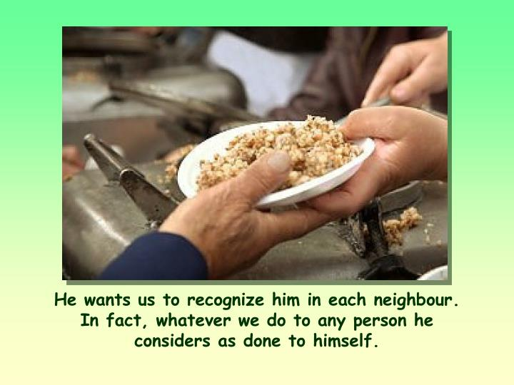 He wants us to recognize him in each neighbour. In fact, whatever we do to any person he considers as done to himself.