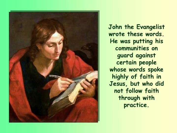 John the Evangelist wrote these words. He was putting his communities on guard against certain people whose words spoke highly of faith in Jesus, but who did not follow faith through with practice.