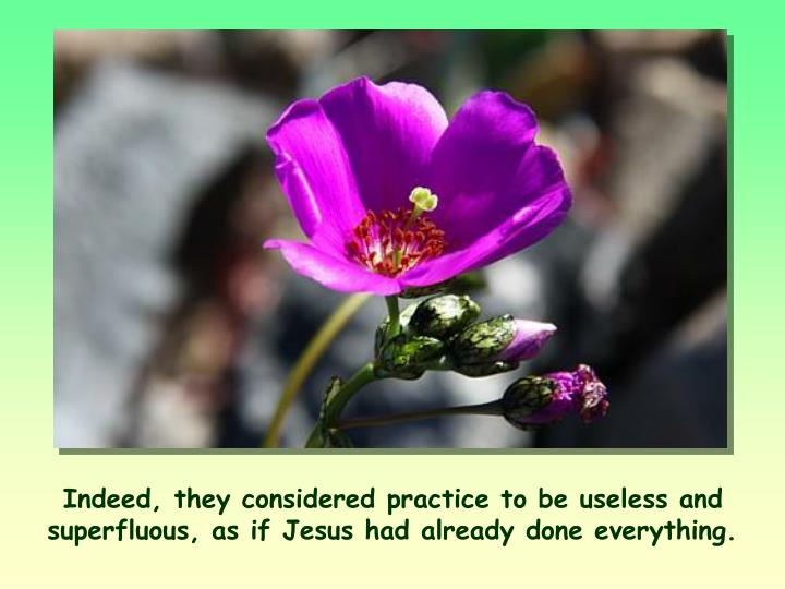 Indeed, they considered practice to be useless and superfluous, as if Jesus had already done everything.