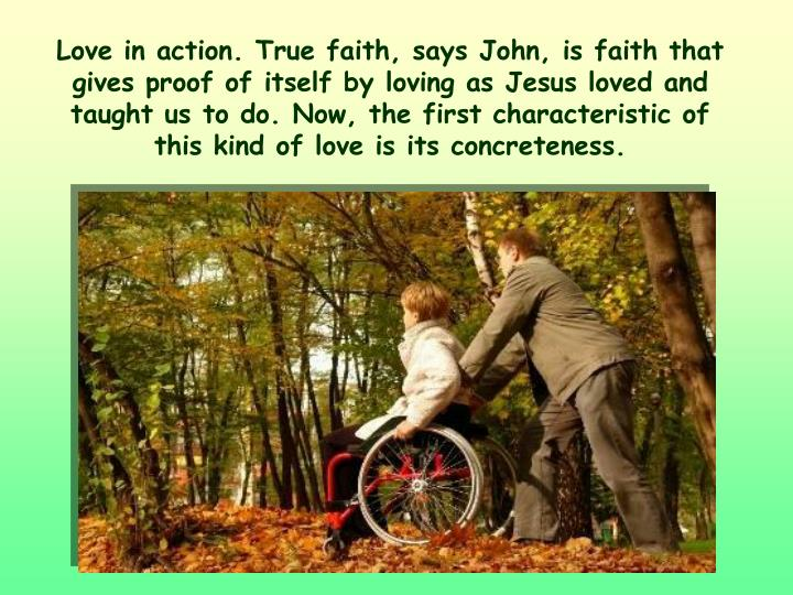 Love in action. True faith, says John, is faith that gives proof of itself by loving as Jesus loved and taught us to do. Now, the first characteristic of this kind of love is its concreteness.