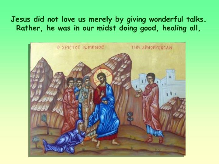 Jesus did not love us merely by giving wonderful talks. Rather, he was in our midst doing good, healing all,