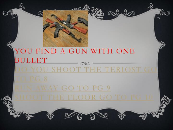 YOU FIND A GUN WITH ONE BULLET
