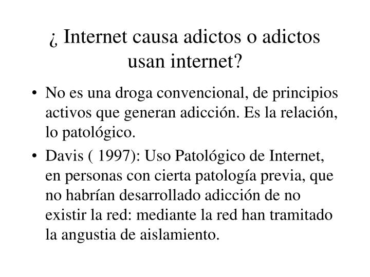 ¿ Internet causa adictos o adictos usan internet?