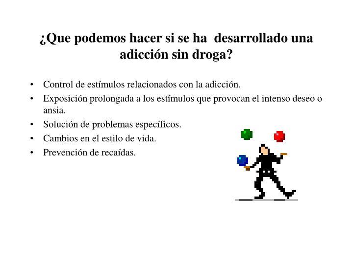 ¿Que podemos hacer si se ha  desarrollado una adicción sin droga?