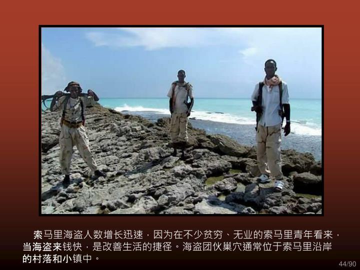 索马里海盗人数增长迅速,因为在不少贫穷、无业的索马里青年看来,当海盗来钱快,是改善生活的捷径。海盗团伙巢穴通常位于索马里沿岸的村落和小镇中。