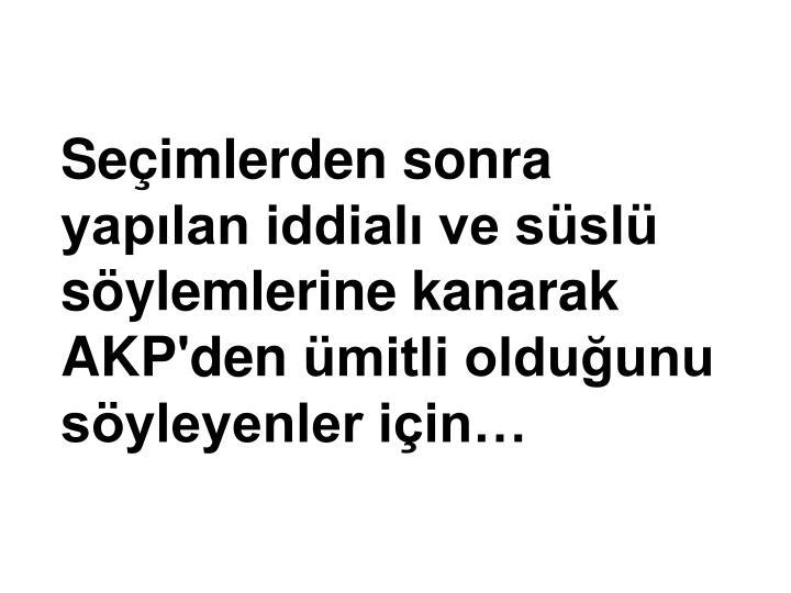 Seçimlerden sonra yapılan iddialı ve süslü söylemlerine kanarak AKP'denümitli olduğunu söyleyenler için…