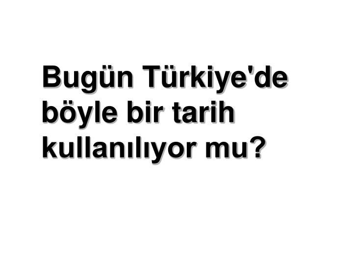 Bugün Türkiye'de böyle bir tarih kullanılıyor mu?
