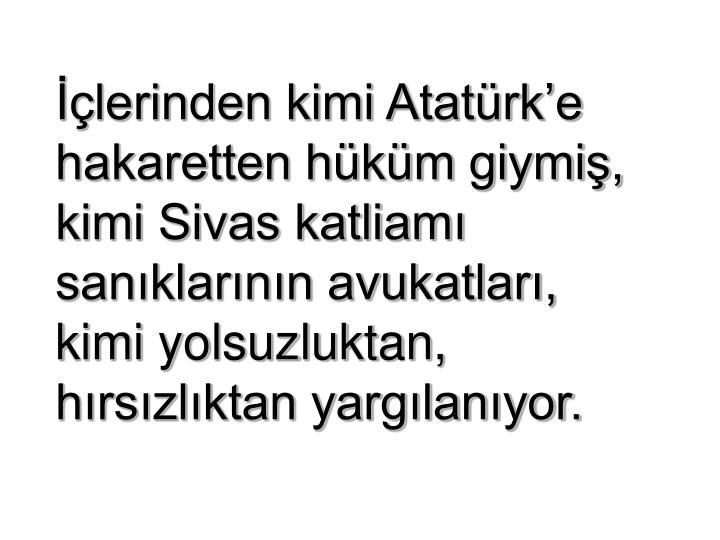 İçlerinden kimi Atatürk'e hakaretten hüküm giymiş, kimi Sivas katliamı sanıklarının avukatları,            kimi yolsuzluktan,  hırsızlıktan yargılanıyor.