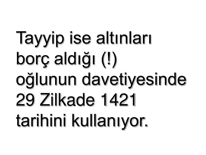 Tayyip ise altınları            borç aldığı (!)               oğlunun davetiyesinde                     29 Zilkade 1421          tarihini kullanıyor.