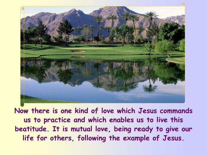 Now there is one kind of love which Jesus commands us to practice and which enables us to live this beatitude. It is mutual love, being ready to give our life for others, following the example of Jesus.