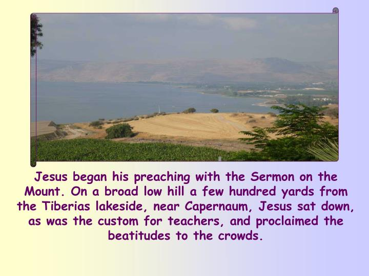 Jesus began his preaching with the Sermon on the Mount. On a broad low hill a few hundred yards from the Tiberias lakeside, near Capernaum, Jesus sat down, as was the custom for teachers, and proclaimed the beatitudes to the crowds.