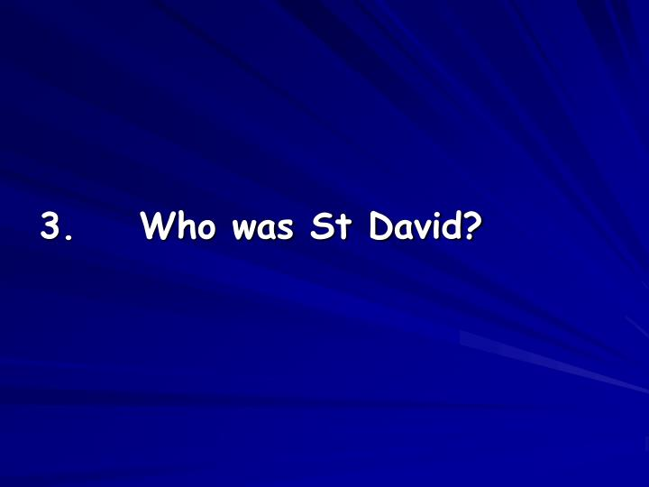 3.    Who was St David?