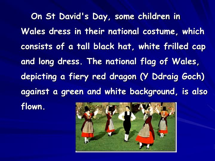 On St David's Day, some children in Wales dress in their national costume, which consists of a tall black hat, white frilled cap and long dress. The national flag of Wales, depicting a fiery red dragon (Y