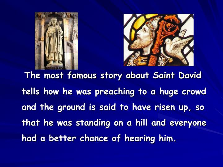 The most famous story about Saint David tells how he was preaching to a huge crowd and the ground is said to have risen up, so that he was standing on a hill and everyone had a better chance of hearing him.