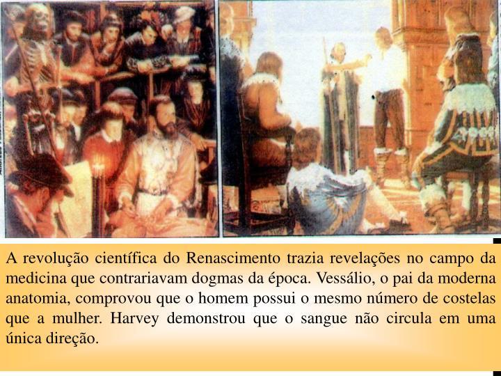 A revolução científica do Renascimento trazia revelações no campo da medicina que contrariavam dogmas da época. Vessálio, o pai da moderna anatomia, comprovou que o homem possui o mesmo número de costelas que a mulher. Harvey demonstrou que o sangue não circula em uma única direção.