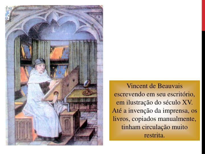 Vincent de Beauvais escrevendo em seu escritório, em ilustração do século XV. Até a invenção da imprensa, os livros, copiados manualmente, tinham circulação muito restrita.