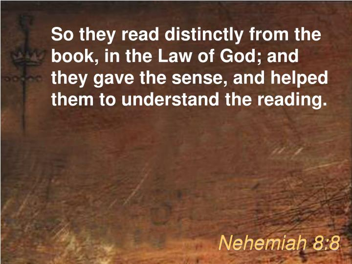 So they read distinctly from the book, in the Law of God; and they gave the sense, and helped them to understand the reading.
