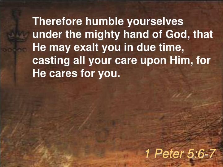 Therefore humble yourselves under the mighty hand of God, that He may exalt you in due time, casting all your care upon Him, for He cares for you.