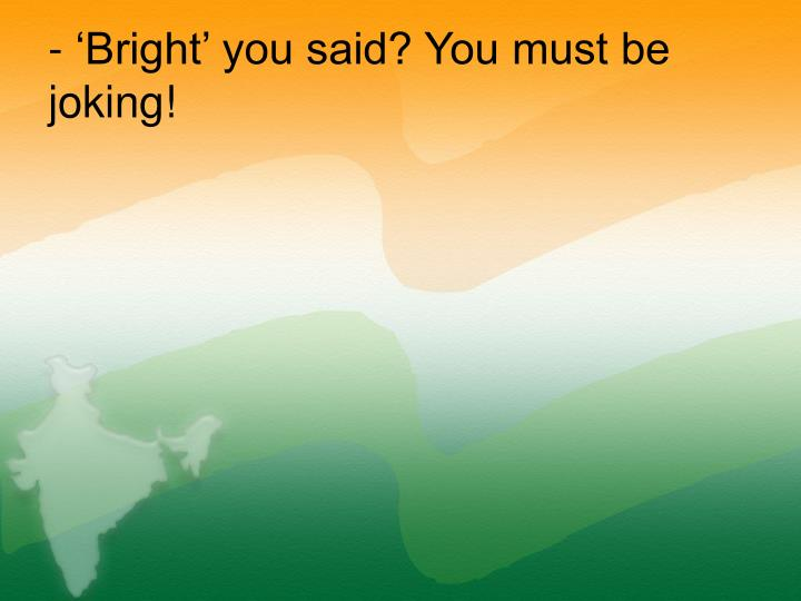 - 'Bright' you said? You must be joking!