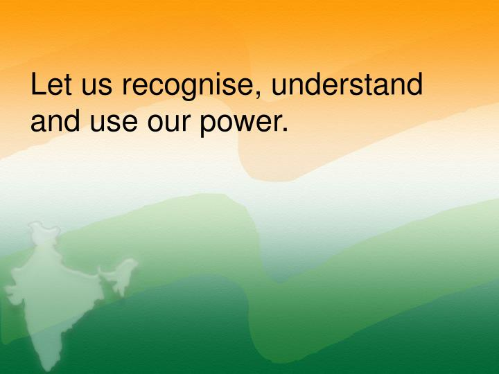 Let us recognise, understand and use our power.