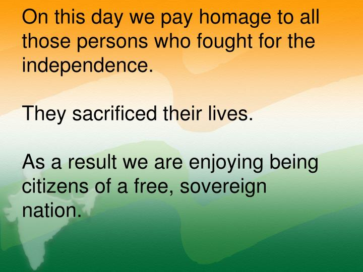 On this day we pay homage to all those persons who fought for the independence.
