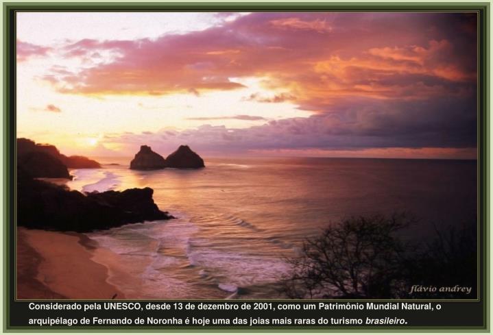 Considerado pela UNESCO, desde 13 de dezembro de 2001, como um Patrimônio Mundial Natural, o arquipélago de Fernando de Noronha é hoje uma das joias mais raras do turismo