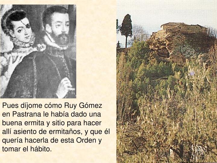 Pues díjome cómo Ruy Gómez en Pastrana le había dado una buena ermita y sitio para hacer allí asiento de ermitaños, y que él quería hacerla de esta Orden y tomar el hábito.