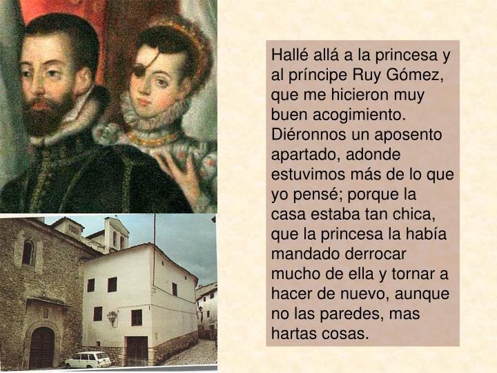 Hallé allá a la princesa y al príncipe Ruy Gómez, que me hicieron muy buen acogimiento.