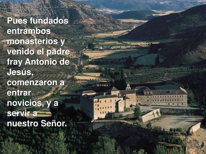 Pues fundados entrambos monasterios y venido el padre fray Antonio de Jesús, comenzaron a entrar novicios, y a servir a nuestro Señor.
