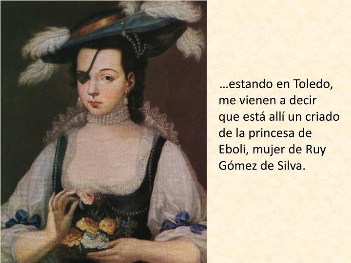 …estando en Toledo, me vienen a decir que está allí un criado de la princesa de Eboli, mujer de Ruy Gómez de Silva.