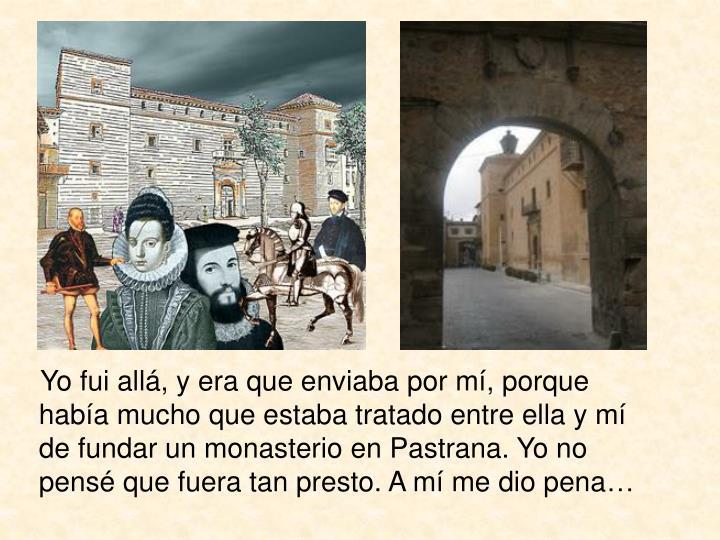 Yo fui allá, y era que enviaba por mí, porque había mucho que estaba tratado entre ella y mí de fundar un monasterio en Pastrana. Yo no pensé que fuera tan presto. A mí me dio pena…