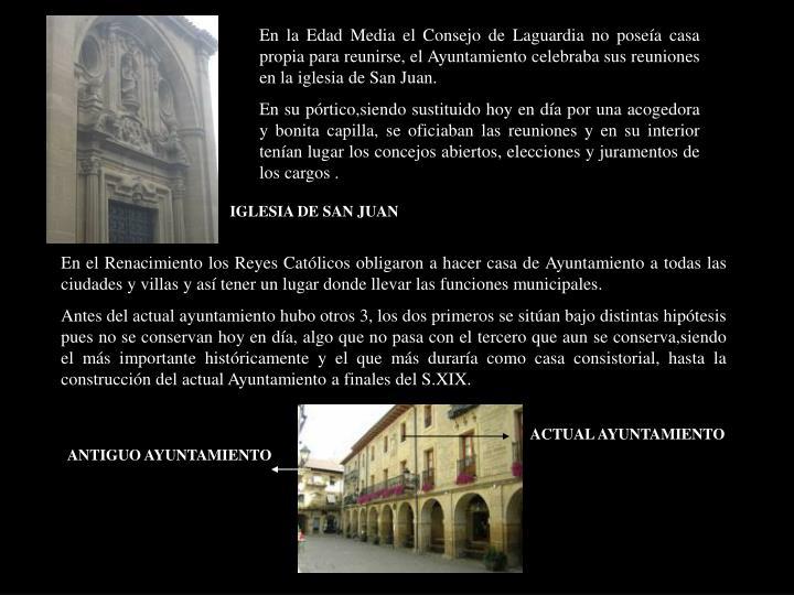 En la Edad Media el Consejo de Laguardia no poseía casa propia para reunirse, el Ayuntamiento celebraba sus reuniones en la iglesia de San Juan.