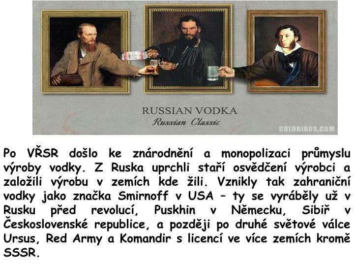 Po VŘSR došlo ke znárodnění a monopolizaci průmyslu výroby vodky. Z Ruska uprchli staří osvědčení výrobci a založili výrobu v zemích kde žili. Vznikly tak zahraniční vodky jako značka Smirnoff v USA – ty se vyráběly už v Rusku před revolucí, Puskhin v Německu, Sibiř v Československé republice, a později po druhé světové válce Ursus, Red Army a Komandir s licencí ve více zemích kromě SSSR.