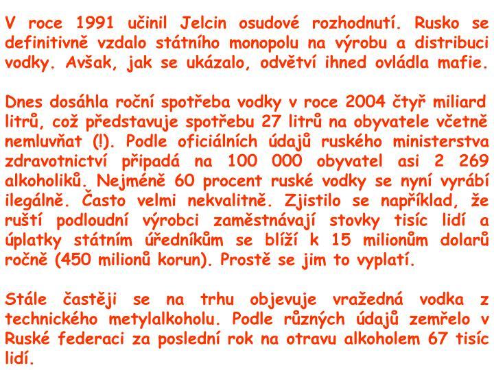 V roce 1991 učinil Jelcin osudové rozhodnutí. Rusko se definitivně vzdalo státního monopolu na výrobu a distribuci vodky. Avšak, jak se ukázalo, odvětví ihned ovládla mafie.