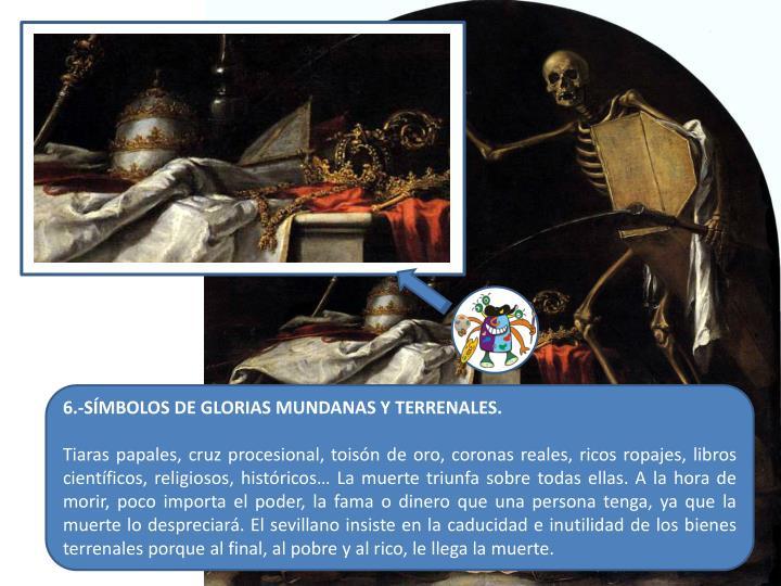 6.-SÍMBOLOS DE GLORIAS MUNDANAS Y TERRENALES.