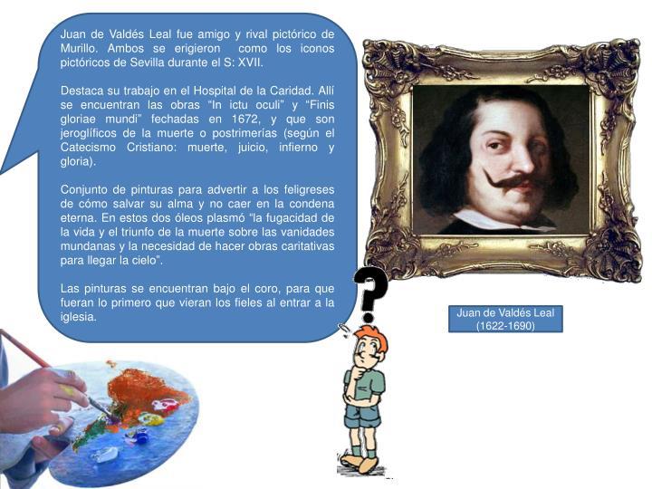 Juan de Valdés Leal fue amigo y rival pictórico de Murillo. Ambos se erigieron  como los iconos pictóricos de Sevilla durante el S: XVII.