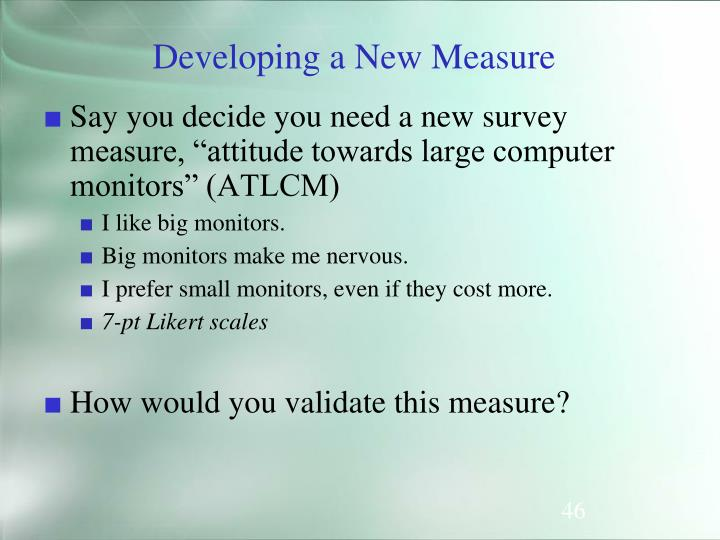 """Say you decide you need a new survey measure, """"attitude towards large computer monitors"""" (ATLCM)"""