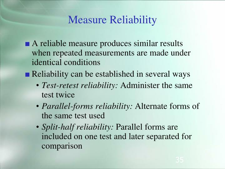 A reliable measure produces similar results when repeated measurements are made under identical conditions