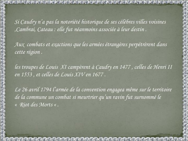 Si Caudry n'a pas la notoriété historique de ses célèbres villes voisines ,Cambrai, Cateau : elle fut néanmoins associée à leur destin .