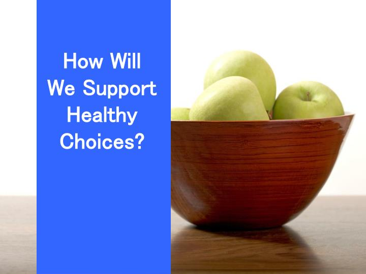 How Will We Support Healthy Choices?