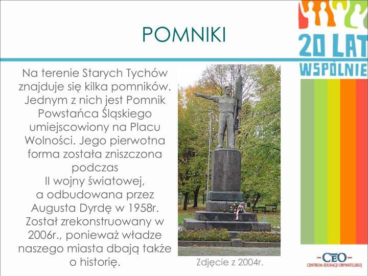 Na terenie Starych Tychów znajduje się kilka pomników. Jednym z nich jest Pomnik Powstańca Śląskiego umiejscowiony na Placu Wolności. Jego pierwotna forma została zniszczona podczas