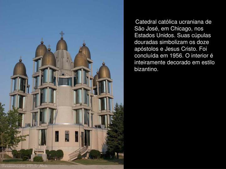 Catedral católica ucraniana de São José, em Chicago, nos Estados Unidos. Suas cúpulas douradas simbolizam os doze apóstolos e Jesus Cristo. Foi concluída em 1956. O interior é inteiramente decorado em estilo bizantino.