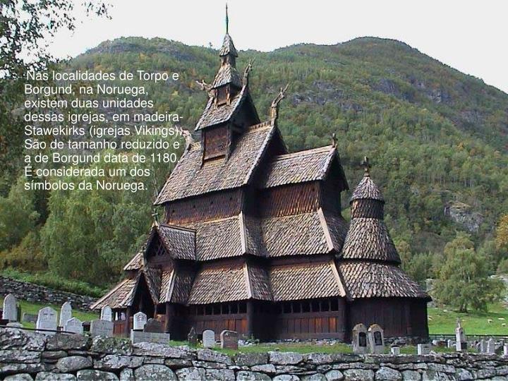 Nas localidades de Torpo e Borgund, na Noruega, existem duas unidades dessas igrejas, em madeira-Stawekirks (igrejas Vikings). São de tamanho reduzido e a de Borgund data de 1180. É considerada um dos símbolos da Noruega.