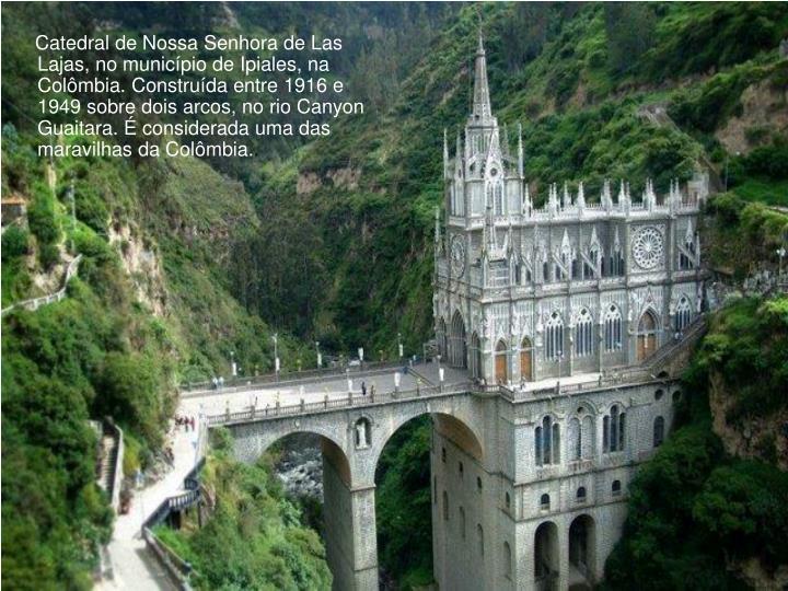 Catedral de Nossa Senhora de Las Lajas, no município de Ipiales, na Colômbia. Construída entre 1916 e 1949 sobre dois arcos, no rio Canyon Guaitara. É considerada uma das maravilhas da Colômbia.