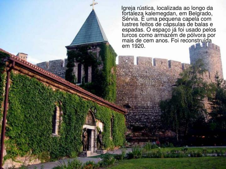 Igreja rústica, localizada ao longo da fortaleza kalemegdan, em Belgrado, Sérvia. É uma pequena capela com lustres feitos de cápsulas de balas e espadas. O espaço já foi usado pelos turcos como armazém de pólvora por mais de cem anos. Foi reconstruída em 1920.