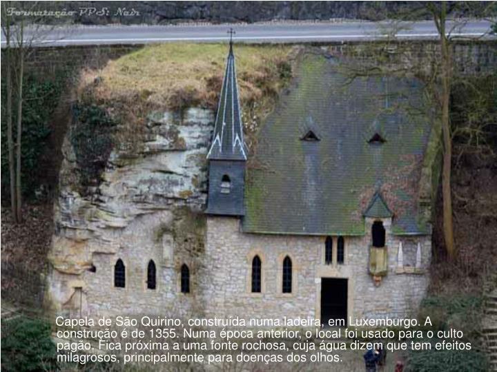 Capela de São Quirino, construída numa ladeira, em Luxemburgo. A construção é de 1355. Numa época anterior, o local foi usado para o culto pagão. Fica próxima a uma fonte rochosa, cuja água dizem que tem efeitos milagrosos, principalmente para doenças dos olhos.