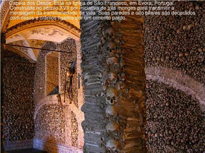 Capela dos Ossos. Está na Igreja de São Francisco, em Évora, Portugal. Construída no século XVII por iniciativa de três monges para transmitir a mensagem da transitoriedade da vida. Suas paredes e oito pilares são decorados com ossos e crânios ligados por um cimento pardo.