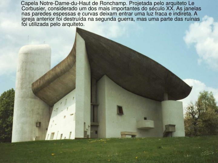 Capela Notre-Dame-du-Haut de Ronchamp. Projetada pelo arquiteto Le Corbusier, considerado um dos mais importantes do século XX. As janelas nas paredes espessas e curvas deixam entrar uma luz fraca e indireta. A igreja anterior foi destruída na segunda guerra, mas uma parte das ruínas foi utilizada pelo arquiteto.